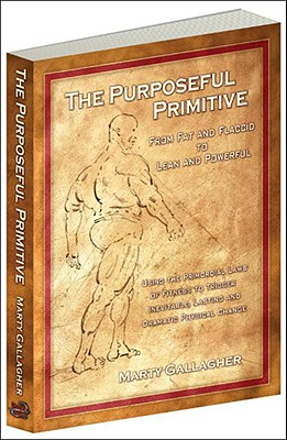 The Purposeful Primitive: From Fat and Flaccid to Lean and Powerful: Using Primordial Laws of Fitness to Trigger Inevitable, Lasting and Dramatic Physical Change - Gallagher, Marty