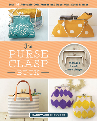 The Purse Clasp Book: Sew 14 Adorable Coin Purses and Bags with Metal Frames - Boutique-Sha Inc.