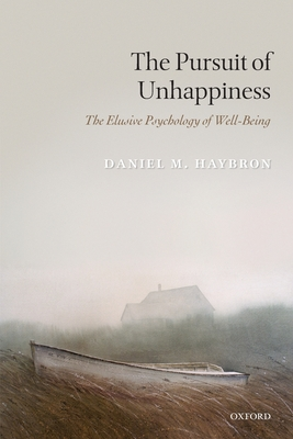 The Pursuit of Unhappiness: The Elusive Psychology of Well-Being - Haybron, Daniel M.