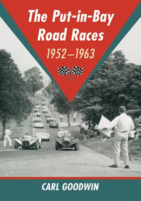 The Put-In-Bay Road Races, 1952-1963 - Goodwin, Carl