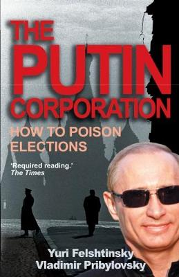 The Putin Corporation: The Story of Russia's Secret Takeover - Felshtinsky, Yuri, and Pribylovsky, Vladimir