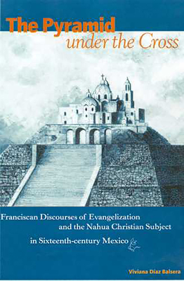 The Pyramid Under the Cross: Franciscan Discourses of Evangelization and the Nahua Christian Subject in Sixteenth-Century Mexico - Balsera, Viviana Diaz