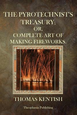 The Pyrotechnist's Treasury: Or, Complete Art of Making Fireworks - Kentish, Thomas