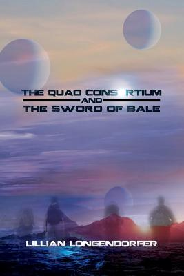 The Quad Consortium and the Sword of Bale - Longendorfer, Lillian