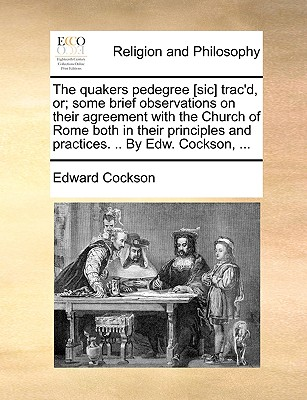 The Quakers Pedegree [Sic] Trac'd, Or; Some Brief Observations on Their Agreement with the Church of Rome Both in Their Principles and Practices. .. by Edw. Cockson, ... - Cockson, Edward