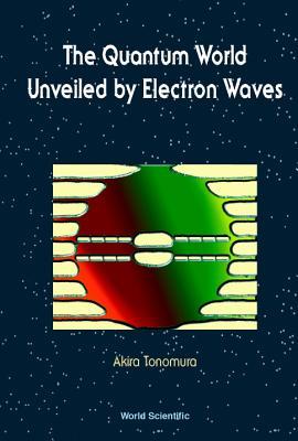 The Quantum World Unveiled by Electron Waves - Tonomura, Akira