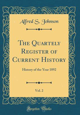 The Quartely Register of Current History, Vol. 2: History of the Year 1892 (Classic Reprint) - Johnson, Alfred S