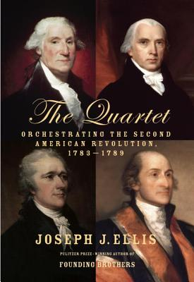 The Quartet: Orchestrating the Second American Revolution, 1783-1789 - Ellis, Joseph J