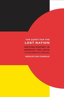 The Quest for the Lost Nation: Writing History in Germany and Japan in the American Century - Conrad, Sebastian