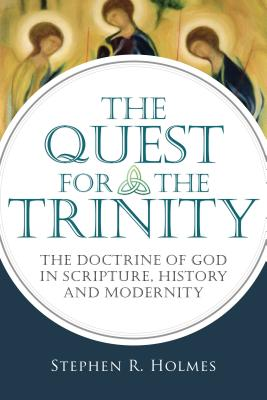 The Quest for the Trinity: The Doctrine of God in Scripture, History and Modernity - Holmes, Stephen R
