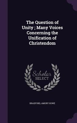The Question of Unity; Many Voices Concerning the Unification of Christendom - Howe, Bradford Amory