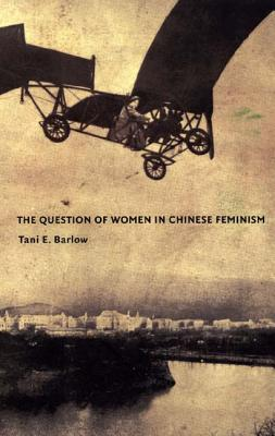 The Question of Women in Chinese Feminism - Barlow, Tani