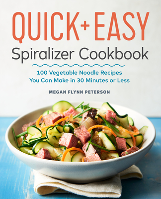 The Quick & Easy Spiralizer Cookbook: 100 Vegetable Noodle Recipes You Can Make in 30 Minutes or Less - Flynn Peterson, Megan