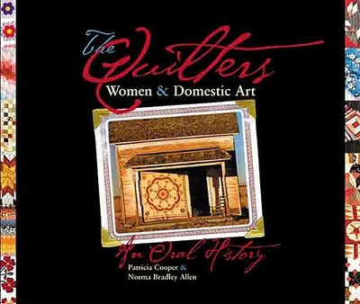 The Quilters: Women and Domestic Art, an Oral History - Cooper, Patricia J