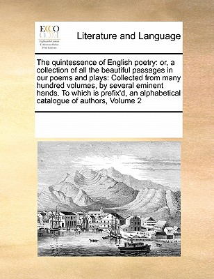 The Quintessence of English Poetry: Or, a Collection of All the Beautiful Passages in Our Poems and Plays: Collected from Many Hundred Volumes, by Several Eminent Hands. to Which Is Prefix'd, an Alphabetical Catalogue of Authors, Volume 2 - Multiple Contributors