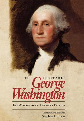 The Quotable George Washington: The Wisdom of an American Patriot - Lucas, Stephen E (Editor)