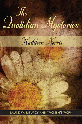 "The Quotidian Mysteries: Laundry, Liturgy and Woman's ""Work"" - Norris, Kathleen"