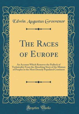 The Races of Europe: An Account Which Removes the Padlock of Technicality from the Absorbing Story of the Mixture of Peoples in the Most Densely Populated Continent (Classic Reprint) - Grosvenor, Edwin Augustus