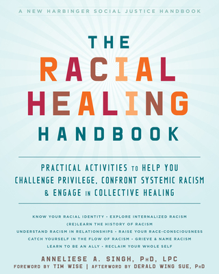 The Racial Healing Handbook: Practical Activities to Help You Challenge Privilege, Confront Systemic Racism, and Engage in Collective Healing - Singh, Anneliese A, PhD, Lpc, and Wise, Tim (Foreword by), and Wing Sue, Derald (Afterword by)