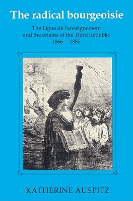 The Radical Bourgeoisie: The Ligue de L'Enseignement and the Origins of the Third Republic 1866 1885 - Auspitz, Katherine
