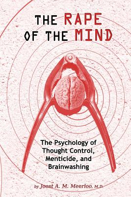 The Rape of the Mind: The Psychology of Thought Control, Menticide, and Brainwashing - Meerloo, MD Joost a M