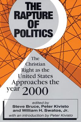 The Rapture of Politics: The Christian Right as the United States Approaches the Year 2000 - Bruce, Steve, Professor (Editor), and Kivisto, Peter (Editor), and Swatos, William H, Dr., Jr. (Editor)
