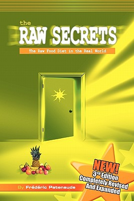 The Raw Secrets: The Raw Food Diet in the Real World, 3rd Edition - Patenaude, Frederic