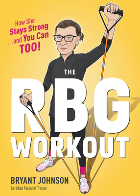 The RBG Workout: How She Stays Strong . . . and You Can Too! - Johnson, Bryant, and Welsh, Patrick