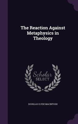 The Reaction Against Metaphysics in Theology - Macintosh, Douglas Clyde
