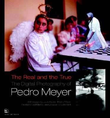 The Real and the True: The Digital Photography of Pedro Meyer - Meyer, Pedro, and Kaplan, Louis
