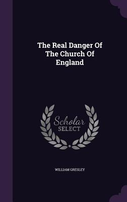 The Real Danger of the Church of England - Gresley, William