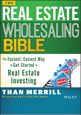 The Real Estate Wholesaling Bible: The Fastest, Easiest Way to Get Started in Real Estate Investing - Merrill, Than