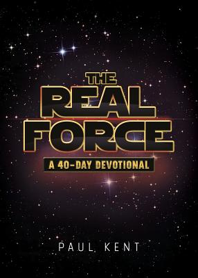 The Real Force: A 40-Day Devotional - Kent, Paul