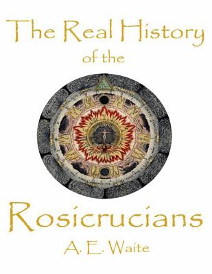The Real History of the Rosicrucians - Waite, A E