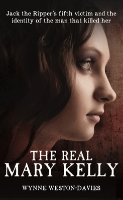 The Real Mary Kelly: Jack the Ripper's Fifth Victim and the Identity of the Man That Killed Her - Weston-Davies, Wynne