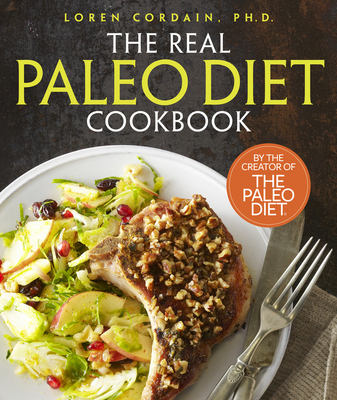 The Real Paleo Diet Cookbook: 250 All-New Recipes from the Paleo Expert - Cordain, Loren, PH.D.