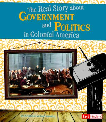 The Real Story about Government and Politics in Colonial America - Asselin, Kristine Carlson