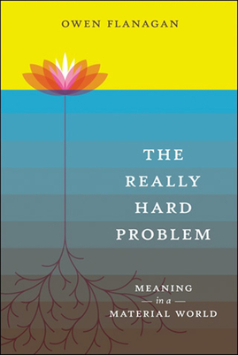 The Really Hard Problem: Meaning in a Material World - Flanagan, Owen J
