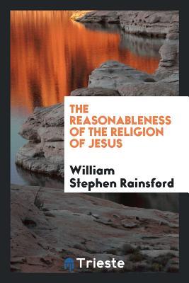 The Reasonableness of the Religion of Jesus - Rainsford, William Stephen
