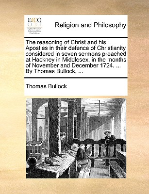 The Reasoning of Christ and His Apostles in Their Defence of Christianity Considered in Seven Sermons Preached at Hackney in Middlesex, in the Months of November and December 1724. ... by Thomas Bullock, ... - Bullock, Thomas