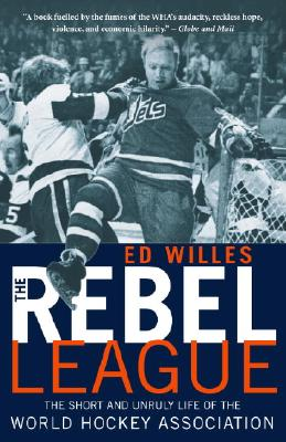 The Rebel League: The Short and Unruly Life of the World Hockey Association - Willes, Ed