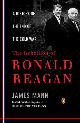 The Rebellion of Ronald Reagan: A History of the End of the Cold War - Mann, James