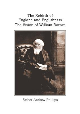 The Rebirth of England and Englishness: The Vision of William Barnes - Phillips, Andrew