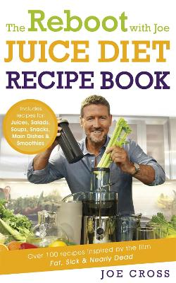 The Reboot with Joe Juice Diet Recipe Book: Over 100 recipes inspired by the film 'Fat, Sick & Nearly Dead' - Cross, Joe