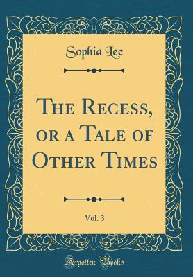 The Recess, or a Tale of Other Times, Vol. 3 (Classic Reprint) - Lee, Sophia