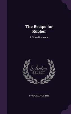 The Recipe for Rubber: A Fijian Romance - Stock, Ralph B 1882 (Creator)