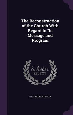 The Reconstruction of the Church with Regard to Its Message and Program - Strayer, Paul Moore