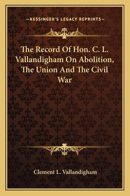 The Record of Hon. C. L. Vallandigham on Abolition, the Union and the Civil War - Vallandigham, Clement L