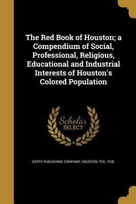 The Red Book of Houston; A Compendium of Social, Professional, Religious, Educational and Industrial Interests of Houston's Colored Population - Sotex Publishing Company, Houston Tex (Creator)
