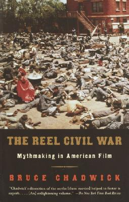 The Reel Civil War: Mythmaking in American Film - Chadwick, Bruce, Ph.D.